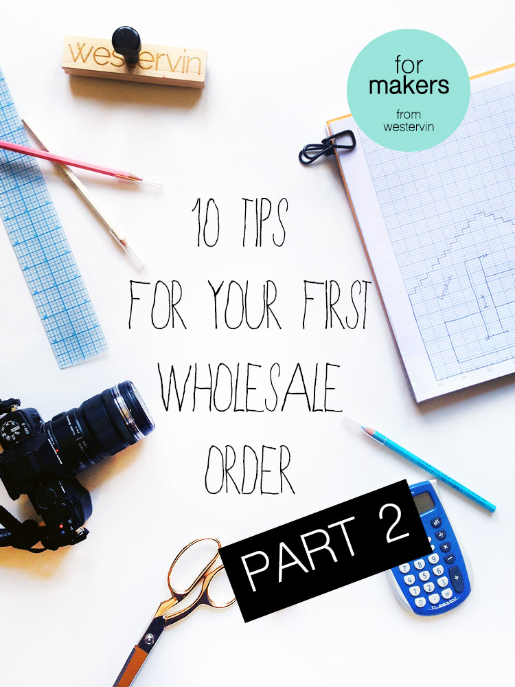 10 Tips For Your First Wholesale Order, Part 2  --  for makers, from Westervin